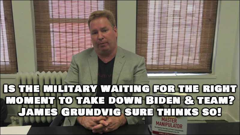 Is The Military Waiting To Take Down Biden and Team, James Grundvig Thinks So